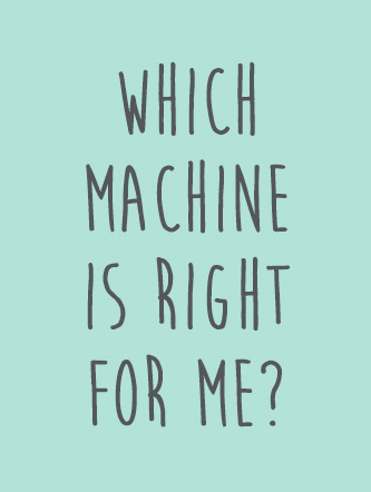 Which machine is right for me?