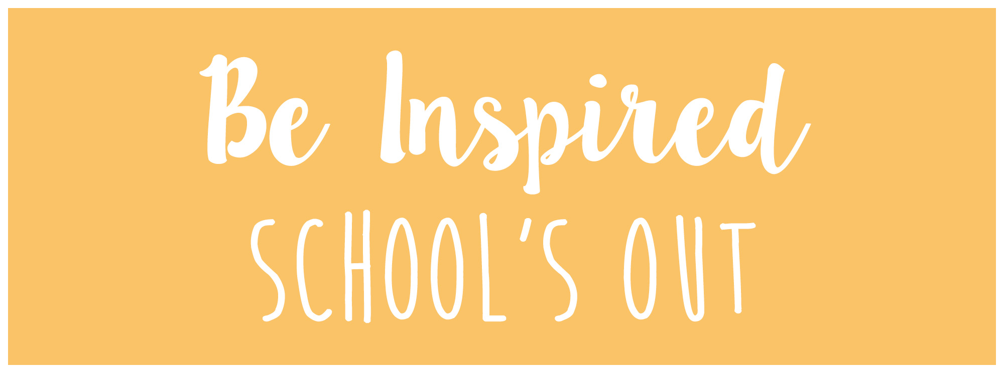 Be Inspired School's Out